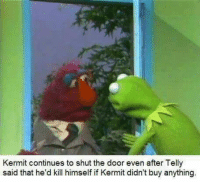 Kermit continues to shut the door even after Telly  said that he'd kill himself if Kermit didn't buy anything.
