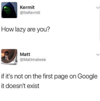 Google, Lazy, and Memes: Kermit  @ltsKermit  How lazy are you?  Matt  @Mattmateee  if it's not on the first page on Google  it doesn't exist