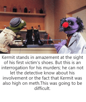 """""""Why are you sweating so much?"""": Kermit stands in amazement at the sight  of his first victim's shoes. But this is an  interrogation for his murders; he can not  let the detective know about his  involvement or the fact that Kermit was  also high on meth.This was going to be  difficult. """"Why are you sweating so much?"""""""