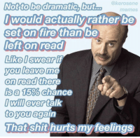 Fire, Memes, and Shit: @kerosene  Not to bedramatic, but.. me  memes  wOuld actually ratherbe  set on fire than  left on read  Like Iswear lif  you leave me  on read  ise 1500, Chance  Iwill ever tal  to youagai  0  That shit hurts my feelings