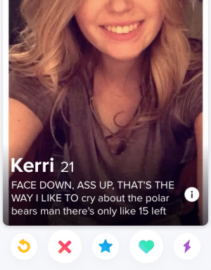 My favorite bio I've seen: Kerri 21  FACE DOWN, ASS UP, THAT'S THE  WAY I LIKE TO cry about the polar  bears man there's only like 15 left  X My favorite bio I've seen
