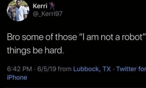 "Iphone, Twitter, and Robot: Kerri  @_Kerri97  Bro some of those ""l am not a robot""  things be hard.  6:42 PM 6/5/19 from Lubbock, TX Twitter for  iPhone"