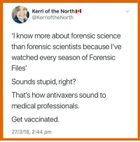 "Sex, Tumblr, and Blog: Kerri of the North  @KerrioftheNorth  I know more about forensic science  than forensic scientists because l've  watched every season of Forensic  Files  Sounds stupid, right?  That's how antivaxers sound to  medical professionals.  Get vaccinated.  27/3/18, 2:44 pm <p><a href=""http://awesomacious.tumblr.com/post/173177299292/holy-crap-i-must-be-awesome-at-sex-then"" class=""tumblr_blog"">awesomacious</a>:</p>  <blockquote><p>Holy crap! I must be awesome at sex, then.</p></blockquote>"