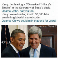 """Fake, Memes, and Desk: Kerry: I'm leaving a CD marked """"Hillary's  Emails"""" in the Secretary of State's desk.  Obama: John, not you too!  Kerry: We're loading it with 33,000 fake  emails in gibberish secret code.  Obama: Oh we could milk that one for years!  merican News X The gift that keeps on giving. [CB]"""