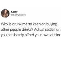 Actual settle hun 😂😭😩💯🍷 (twitter - kerrylineyx ): Kerry  @kerrylineyx  Why is drunk me so keen on buying  other people drinks? Actual settle hun  you can barely afford your own drinks Actual settle hun 😂😭😩💯🍷 (twitter - kerrylineyx )