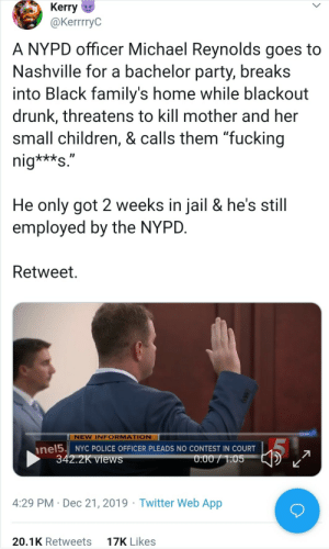 "There were very fine people on both sides.: Kerry u  @KerrrryC  A NYPD officer Michael Reynolds goes to  Nashville for a bachelor party, breaks  into Black family's home while blackout  drunk, threatens to kill mother and her  small children, & calls them ""fucking  nig***s.""  He only got 2 weeks in jail & he's still  employed by the NYPD.  Retweet.  NEW INFORMATION  NYC POLICE OFFICER PLEADS NO CONTEST IN COURT  nel5.  342.2K views  0:00 / 1:05  4:29 PM · Dec 21, 2019 · Twitter Web App  17K Likes  20.1K Retweets There were very fine people on both sides."