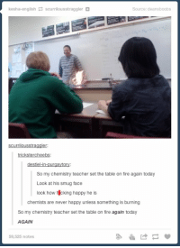 Fire, Funny, and Lol: kesha-english  P scurrilousstraggler  Source: deansboobs  Scurrilousstraggler:  trickstercheebs:  destiel-in-purgaytory:  So my chemistry teacher set the table on fire again today  Look at his smug face  look how f cking happy he  is  chemists are never happy unless something is burning  So my chemistry teacher set the table on fire again today  AGAIN  59,525 notes why is this so funny lol https://t.co/cLTpiz5RFp