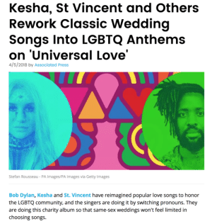 Community, Cute, and Energy: Kesha, St Vincent and Others  Rework Classic Wedding  Songs Into LGBTQ Anthems  on 'Universal Love'  4/5/2018 by Associated Press  Stefan Rousseau - PA Images/PA Images via Getty Images  Bob Dylan, Kesha and St. Vincent have reimagined popular love songs to honor  the LGBTQ community, and the singers are doing it by switching pronouns. They  are doing this charity album so that same-sex weddings won't feel limited in  choosing songs theroguefeminist: theshitneyspears:  THIS IS SO CUTE THEYRE DOING CLASSIC SONGS BUT SWAPPING ALL THE PRONOUNS YAS  this has the exact opposite spiritual energy of straight artists who change the pronouns of songs just to avoid sounding gay - like this is so Pure and Positive and Wholesome - good karma is coming to all those involved