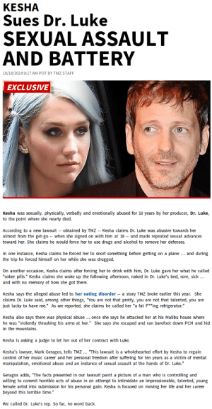 "Drugs, Facts, and Lawyer: KESHA  Sues Dr. Luke  SEXUAL ASSAULT  AND BATTERY  10/14/20149:17 AM PDT BY TMZ STAFF  EXCLUSIVE  Kesha was sexually, physically, verbally and emotionally abused for 10 years by her producer, Dr. Luke,  to the point where she nearly died.  According to a new lawsuit obtained by TMZ Kesha claims Dr. Luke was abusive towards her  almost from the get-go - when she signed on with him at 18 - and made repeated sexual advances  toward her. She claims he would force her to use drugs and alcohol to remove her defenses.  In one instance, Kesha claims he forced her to snort something before getting on a plane... and during  the trip he forced himself on her while she was drugged.  On another occasion, Kesha claims after forcing her to drink with him, Dr. Luke gave her what he called  ""sober pills."" Kesha claims she woke up the following afternoon, naked in Dr. Luke's bed, sore, sick..  Kesha says the alleged abuse led to her eating disorder a story TMZ broke earlier this year. She  claims Dr. Luke said, among other things, ""You are not that pretty, you are not that talented, you are  just lucky to have me."" As we reported, she claims he called her ""a fat f""ing refrigerator.""  Kesha also says there was physical abuse ..once she says he attacked her at his Malibu house where  he was ""violently thrashing his arms at her."" She says she escaped and ran barefoot down PCH and hid  in the mountains.  Kesha is asking a judge to let her out of her contract with Luke.  Kesha's lawyer, Mark Geragos, tells TMZ... ""This lawsuit is a wholehearted effort by Kesha to regain  control of her music career and her personal freedom after suffering for ten years as a victim of mental  manipulation, emotional abuse and an instance of sexual assault at the hands of Dr. Luke.""  Geragos adds, ""The facts presented in our lawsuit paint a picture of a man who is controlling and  willing to commit horrible acts of abuse in an attempt to intimidate an impressionable, talented, young  female artist into submission for his personal gain. Kesha is focused on moving her life and her career  beyond this terrible time.  We called Dr. Luke's rep. So far, no word back. imnotjailbait:  imnotjailbait:  Still don't believe how much of a piece of shit monster Dr. Luke is? #FreeKeshaLuke #StayStrongKesha   Don't ignore this. Realize what a monster Dr. Luke is."