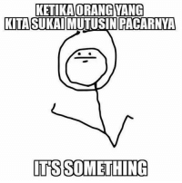 Indonesian (Language), Its Something, and  Something: KETIKAORANGYANG  KITASUKATMUTUSINPACARNYA  ITS SOMETHING