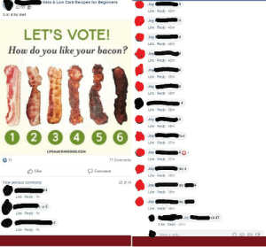 Recipes, Bacon, and Oldpeoplefacebook: Keto & Low Carb Recipes for Beginners  Joy  22 hrs  Like Reply 43m  3 or 4 for me!  Like Reply 43m  LET'S VOTE!  How do you like your bacon?  Like Reply 43m  Like Reply 43m  Jo  Like Reply 39m  Like Reply 39m  Like Reply 38m  4.  Like Reply 38m  Like Reply 37m  LIPSMACKINGOOD COM  Like Reply 37m  Joy  Like Reply 36m  77 Comments  joy 4  bLike  Comment  View previous comments  23 of 74  Like Reply 36m  Like Reply 1h  or  Like Reply 36m  Like Reply 1h  Like Reply 24m  Like Reply 1h Joy loves bacon! 4 four