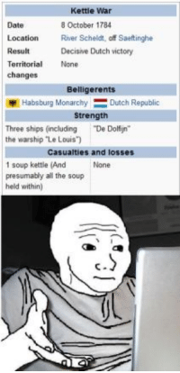 "Memes, Date, and History: Kettie War  Date  Location River Scheldt, off Saeftinghe  Result  Territorial None  changes  8 October 1784  Decisive Dutch victory  Belligerents  Habsburg MonarchyDutch Republic  Strength  Three ships (including ""De Dolijn  the warship Le Louis  Casualties and losses  1 soup kettle (And  presumably all the soup  held within)  None  C."