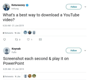 download a: Keturaxzey  Follow  Imhung  What's a best way to download a YouTube  video?  6:26 AM-21 Jun 2019  2 Retweets 1 Like  t 2  Koynab  Follow  Fuftv  Screenshot each second & play it on  PowerPoint  6:29 AM-21 Jun 2019  2 Retweets 1 Like