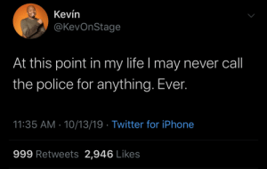 Fuck it mine as well take my chances 🤷🏿‍♂️: Kevín  @KevOnStage  At this point in my life I may never call  the police for anything. Ever.  11:35 AM 10/13/19 Twitter for iPhone  999 Retweets 2,946 Likes Fuck it mine as well take my chances 🤷🏿‍♂️