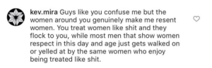 Respect, Shit, and Women: kev.mira Guys like you confuse me but the  women around you genuinely make me resent  women. You treat women like shit and they  flock to you, while most men that show women  respect in this day and age just gets walked on  or yelled at by the same women who enjoy  being treated like shit. Comment to a photographer who shoots (consenting) women at clubs.