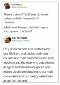 "Creepy, Memes, and Savage: Kev Will  @keevytaughtme  There's a slew of 18-23 year old women  on here with the ""men ain't shit  narrative  What ""men"" have you dealt with in your  short span on this Earth?  Sex Therapist  @Raquel_Savage  Oh just our fathers and brothers and  grandfathers and uncles and male  cousins and male classmates and male  teachers and the man who catcalled us  at age 9 and the male neighbor who  makes us uncomfortable and our male  co-workers and our creepy male boss  at our first job and"
