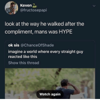 Funny, Hype, and Watch: Keven 2  @fructosepapi  look at the way he walked after the  compliment, mans was HYPE  ok sis @ChanceOfShade  imagine a world where every straight guy  reacted like this  Show this thread  Watch again This how we complimenting the homies all 2019? @larnite • ➫➫➫ Follow @Staggering for more funny posts daily!