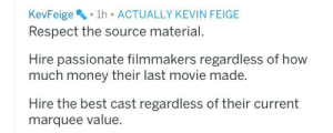Money, Respect, and Best: KevFeige  . 1h . ACTUALLY KEVIN FEIGE  Respect the source material  Hire passionate filmmakers regardless of how  much money their last movie made.  Hire the best cast regardless of their current  marquee value. Tips on making good movie/TV adaptations from Kevin Feige that D&D forgot about