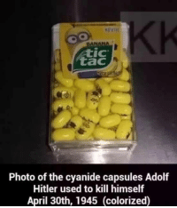 Banana, Hitler, and Adolf Hitler: KEVIII  BANANA  IC  tac  tic  Photo of the cyanide capsules Adolf  Hitler used to kill himself  April 30th, 1945 (colorized) <p>Cyanide</p>