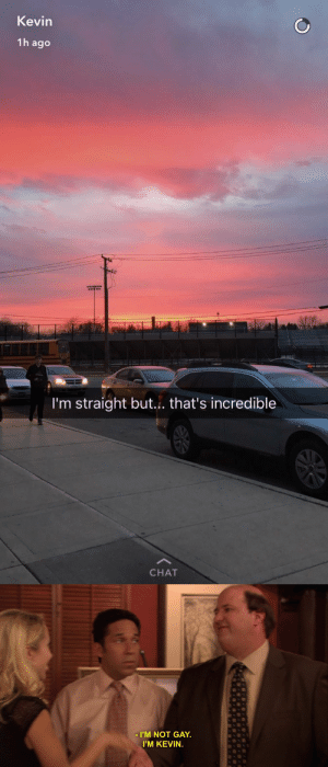Tumblr, Blog, and Chat: Kevin  1h ago  I'm straight but.. that's incredible  CHAT   I'M NOT GAY.  I'M KEVIN. the-heavy-metal-viking:  bellygangstaboo:  what does being straight have to do with appreciating the sunset..