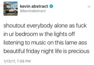 This for all those that can relate. by AGiant_8IIIIIID MORE MEMES: kevin abstract  e  @kevinabstract  shoutout everybody alone as fuck  in ur bedroom w the lights off  listening to music on this lame ass  beautiful friday night life is precious  1/13/17, 7:58 PM This for all those that can relate. by AGiant_8IIIIIID MORE MEMES