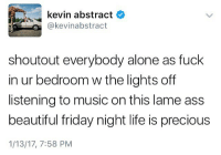 friday nights: kevin abstract  @kevinabstract  shoutout everybody alone as fuck  in ur bedroom w the lights off  listening to music on this lame ass  beautiful friday night life is precious  1/13/17, 7:58 PM
