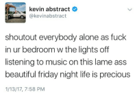 Being Alone, Ass, and Beautiful: kevin abstract  @kevinabstract  shoutout everybody alone as fuck  in ur bedroom w the lights off  listening to music on this lame ass  beautiful friday night life is precious  1/13/17, 7:58 PM