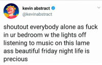 Being Alone, Ass, and Beautiful: kevin abstract  @kevinabstract  shoutout everybody alone as fuck  in ur bedroom w the lights off  listening to music on this lame  ass beautiful friday night life is  precious Hope all you introverts are enjoying your Friday night!