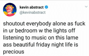 Hope all you introverts are enjoying your Friday night! by foreverwasted MORE MEMES: kevin abstract  @kevinabstract  shoutout everybody alone as fuck  in ur bedroom w the lights off  listening to music on this lame  ass beautiful friday night life is  precious Hope all you introverts are enjoying your Friday night! by foreverwasted MORE MEMES