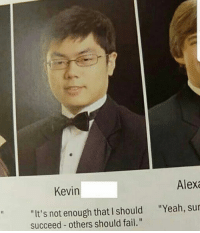 "Fail, Yeah, and Trendy: Kevin  Alexa  ""It's not enough that I should  succeed others should fail.""  ""Yeah, sur If I could follow one page it would be @blockbusterbanter"