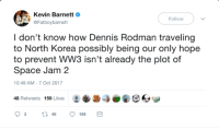 The fate of the Earth lies on the Worm: Kevin BarnettO  @Fatboybarnett  Follow  I don't know how Dennis Rodman traveling  to North Korea possibly being our only hope  to prevent WW3 isn't already the plot of  Space Jam 2  10:49 AM-7 Oct 2017  48 Retweets 159 Likes0O The fate of the Earth lies on the Worm