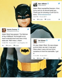 Ben Affleck, Kevin Conroy and Val Kilmer pay tribute to the late Adam West! 👏👏👏👏👏😢🙏🙏 . . . . . . . . . . . . . Adamwest rip restinpeace justiceleague batman superman flash cyborg aquaman benaffleck ezramiller jasonmomoa galgadot bvs batmanvsuperman zacksnyder suicidesquad wonderwoman josswhedon mattreeves dc dceu dccomics dcuniverse batgirl brucetimm injustice2 injusticegodsamongus new52: Kevin Conroy  @RealKevinConroy  Adam West has passed. The Batman  of my childhood. He brought us so  much entertainment and was a truly  class act. We'll miss u Adam  12:00 PM 10 Jun 2017 Los Angeles, CA  tR 2,641 S 6.920  Ben Affleck  @BenAffleck  Adam West exemplified heroism. Kind,  funny and an all around great guy.  Thank you for showing us all how it's  done  @therealadamwest  2:32 PM 10 Jun 2017  tR 5,368  13,593  Val Kilmer  @valkilmer  Ah dear Adam West. He was always  so kind when we met. A real gent.  Once when I was a kid we found  ourselves in front the batmobile. I got  11:14 AM 10 Jun 2017  1R, 918 3,499 Ben Affleck, Kevin Conroy and Val Kilmer pay tribute to the late Adam West! 👏👏👏👏👏😢🙏🙏 . . . . . . . . . . . . . Adamwest rip restinpeace justiceleague batman superman flash cyborg aquaman benaffleck ezramiller jasonmomoa galgadot bvs batmanvsuperman zacksnyder suicidesquad wonderwoman josswhedon mattreeves dc dceu dccomics dcuniverse batgirl brucetimm injustice2 injusticegodsamongus new52