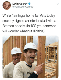 """Anaconda, Batman, and Doodle: Kevin Conroy  @RealKevinConroy  While framing a home for Vets todayl  secretly signed an interior stud with a  Batman doodle. (In 100 yrs. someone  will wonder what nut did this)  64 <p>Dunnnunununun Batman via /r/wholesomememes <a href=""""http://ift.tt/2pp7VKb"""">http://ift.tt/2pp7VKb</a></p>"""