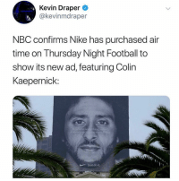 nike really has zero chill 👀 They will be airing their colinkaepernick campaign on Thursday night NFL football: Kevin Draper  @kevinmdraper  NBC confirms Nike has purchased air  time on Thursday Night Football to  show its new ad, featuring Colin  Kaepernick:  in soro thing  Just do it. nike really has zero chill 👀 They will be airing their colinkaepernick campaign on Thursday night NFL football