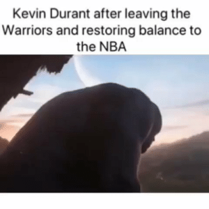 Kevin Durant right now. https://t.co/Gee7ELq08c: Kevin Durant after leaving the  Warriors and restoring balance to  the NBA Kevin Durant right now. https://t.co/Gee7ELq08c