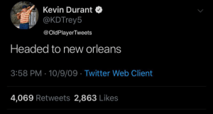 Kevin Durant, Sports, and Twitter: Kevin Durant $  @KDTrey5  Headed to new orleans  3:58 PM - 10/9/09 Twitter Web Client  4,069 Retweets 2,863 Likes  @OldPlayerTweets RT @OldPlayerTweets: Kevin Durant, after the #NBADraftLottery https://t.co/FVLjTK4qsY