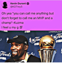 """KD understands Kuzma😂💯: Kevin Durant  @KDTrey5  Oh yea """"you can call me anything but  don't forget to call me an MVP and a  champ""""-Kuzma  Ifeel u my g型  LAKERGALAXY  in  nals KD understands Kuzma😂💯"""