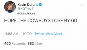 RT @OldSocialPosts: America, when the Cowboys are on National TV #DALvsNO https://t.co/635D3EU0MK: Kevin Durant  @KDTrey5  @OldSocialPosts  HOPE THE COWBOYS LOSE BY 60  11:58 AM 11/1/09 Twitter Web Client  460 Retweets 382 Likes RT @OldSocialPosts: America, when the Cowboys are on National TV #DALvsNO https://t.co/635D3EU0MK