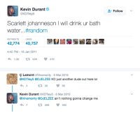 Blackpeopletwitter, Dude, and Kevin Durant: Kevin Durante  @KDTrey5  Follow  Scarlett johanneson I will drink ur bath  water. . . #random  RETWEETS LIKES  42,774 40,757  4:45 PM -16 Jan 2011  Ç Lamont @Vinomonty-6 Mar 2015  @KDTrey5 @DJELZEE KD just another dude out here lol  わ3  13 3059  Kevin Durant @KDTrey5 6 Mar 2015  @Vinomonty @DJELZEE ain't nothing gonna change me  わ7  259450 <p>KD&rsquo;s secret desire (via /r/BlackPeopleTwitter)</p>