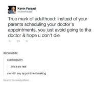 - Smitty Werbenjagermanjensen: Kevin Farzad  aKevinFarzad  True mark of adulthood: instead of your  parents scheduling your doctor's  appointments, you just avoid going to the  doctor & hope u don't die  idknatsirtidk:  overlordputin:  this is so real  me with any appointment making  Source: tastefullyoffens - Smitty Werbenjagermanjensen