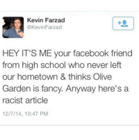Memes, Olive Garden, and Fancy: Kevin Farzad  @Kevin Farzad  HEY IT'S ME your facebook friend  from high school who never left  our hometown & thinks Olive  Garden is fancy. Anyway here's a  racist article  12/7/14, 10:47 PM Thank you for sharing!