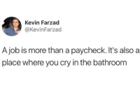 job: Kevin Farzad  @KevinFarzad  A job is more than a paycheck. It's also a  place where you cry in the bathroom