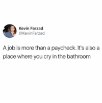 Fucking, Memes, and Edm: Kevin Farzad  @KevinFarzad  A job is more than a paycheck. It's also a  place where you cry in the bathroom GUY WHO SITS NEXT TO ME LISTENS TO EDM AT LOW VOLUME AT 10:30 AM AND BITES DIRECTLY INTO STRINGCHEESE INSTEAD OF PEELING IT. TRULY A FUCKING NIGHTMARE.