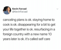 🤣🤔: Kevin Farzad  @KevinFarzad  canceling plans is ok. staying home to  cook is ok. disappearing for a bit to get  your life together is ok. resurfacing in a  foreign country with a new name 10  years later is ok. it's called self care 🤣🤔