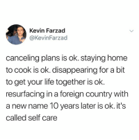 didn't wake up at 3 pm shocker: Kevin Farzad  @KevinFarzad  canceling plans is ok. staying home  to cook is ok. disappearing for a bit  to get your life together is ok.  resurfacing in a foreign country with  a new name 10 years later is ok. it's  called self care didn't wake up at 3 pm shocker
