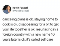 Get Your Life Together: Kevin Farzad  KevinFarzad  canceling plans is ok. staying home to  cook is ok. disappearing for a bit to get  your life together is ok. resurfacing in a  foreign country with a new name 10  years later is ok. it's called self care