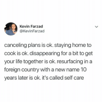 ITS OKAAYYY: Kevin Farzad  @KevinFarzad  canceling plans is ok. staying home to  cook is ok. disappearing for a bit to get  your life together is ok. resurfacing in a  foreign country with a new name 10  years later is ok. it's called self care ITS OKAAYYY