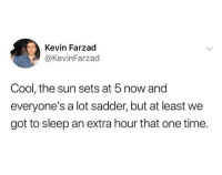Facts, Memes, and Cool: Kevin Farzad  @KevinFarzad  Cool, the sun sets at 5 now and  everyone's a lot sadder, but at least we  got to sleep an extra hour that one time. Facts