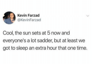 Dank, Memes, and Target: Kevin Farzad  @KevinFarzad  Cool, the sun sets at 5 now and  everyone's a lot sadder, but at least we  got to sleep an extra hour that one time. meirl by nameaboveallnames MORE MEMES