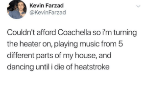 Coachella, Dancing, and Music: Kevin Farzad  @KevinFarzad  Couldn't afford Coachella so i'm turning  the heater on, playing music from 5  different parts of my house, and  dancing until i die of heatstroke caucasianscriptures:  How to experience Coachella in the comfort of your home at no cost